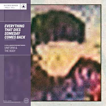 Uniform &The Body <br><b>Everything That Dies Someday Comes Back</b>