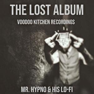 Mr. Hypno &His Lo-Fi <br><b>The Lost Album <br>(Voodoo Kitchen Recordings 2014)</b>